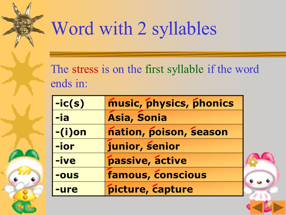 Word with 2 syllables The stress is on the first syllable if the word ends in: -ic(s) music, physics, phonics.