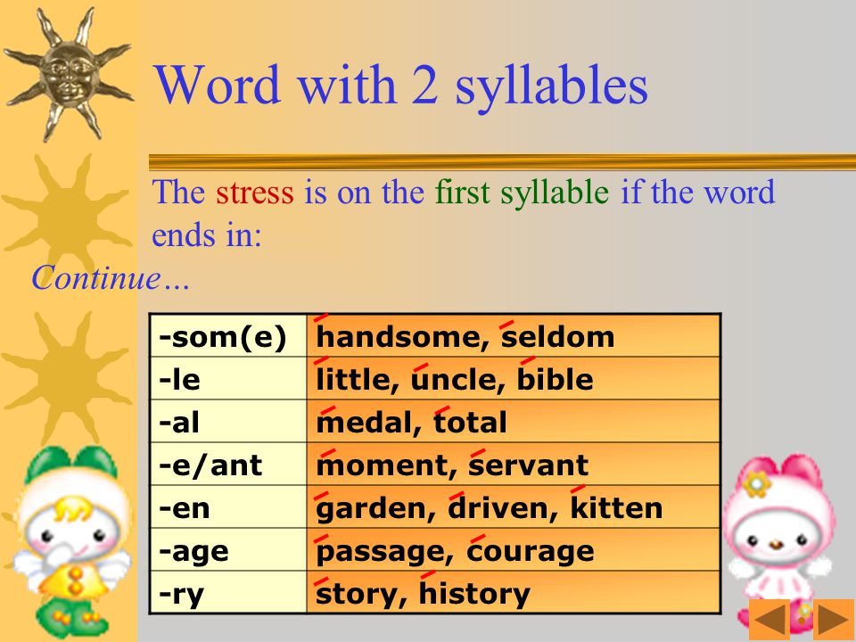 Word with 2 syllables The stress is on the first syllable if the word ends in: Continue… -som(e) handsome, seldom.