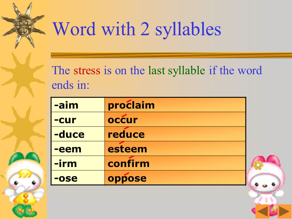Word with 2 syllables The stress is on the last syllable if the word ends in: -aim. proclaim. -cur.
