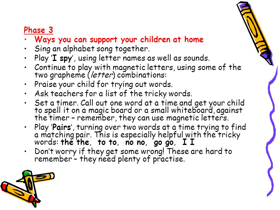 Phase 3 Ways you can support your children at home. Sing an alphabet song together. Play 'I spy', using letter names as well as sounds.