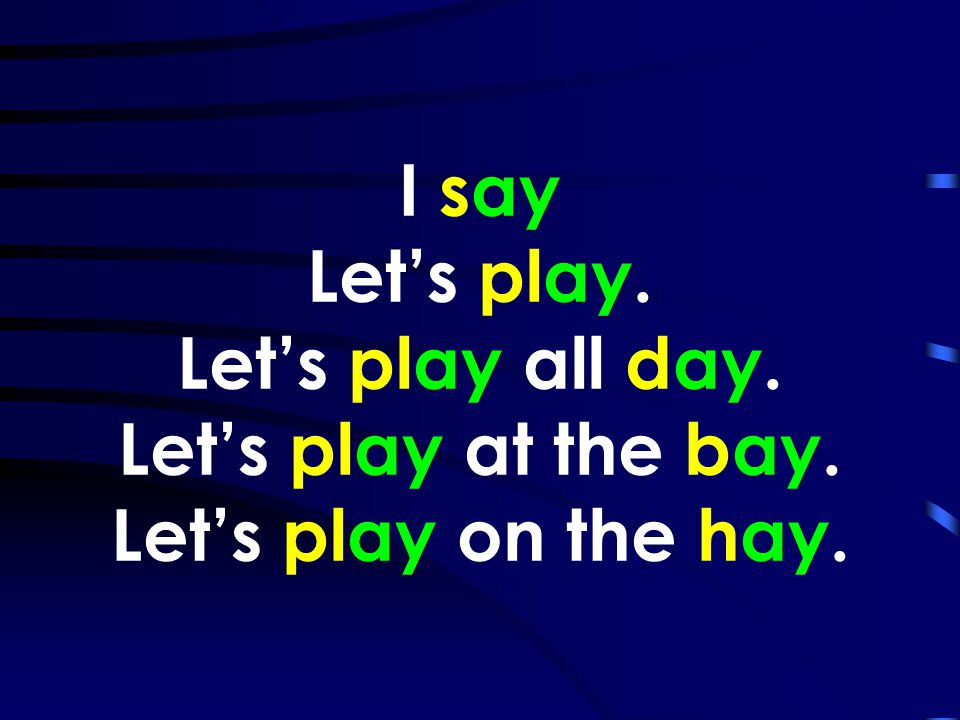 I say Let's play. Let's play all day. Let's play at the bay
