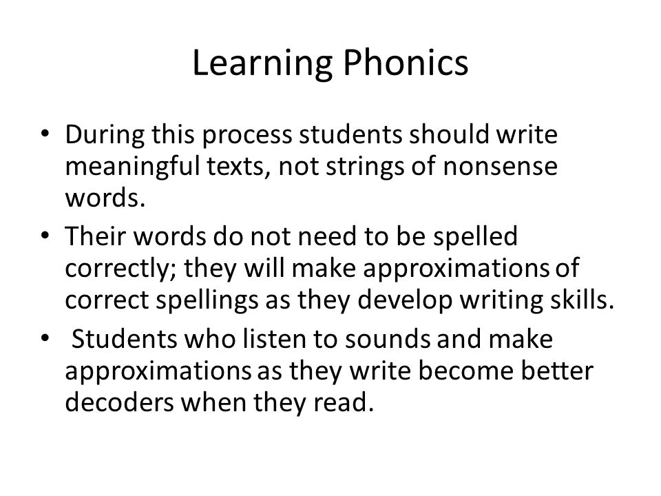 Learning Phonics During this process students should write meaningful texts, not strings of nonsense words.