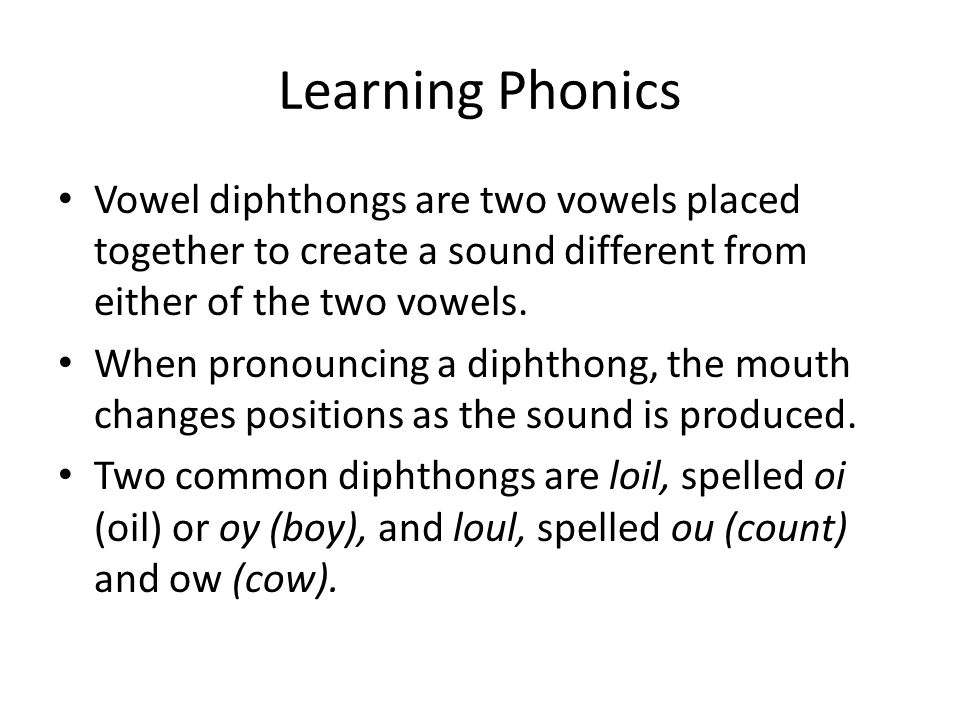 Learning Phonics Vowel diphthongs are two vowels placed together to create a sound different from either of the two vowels.