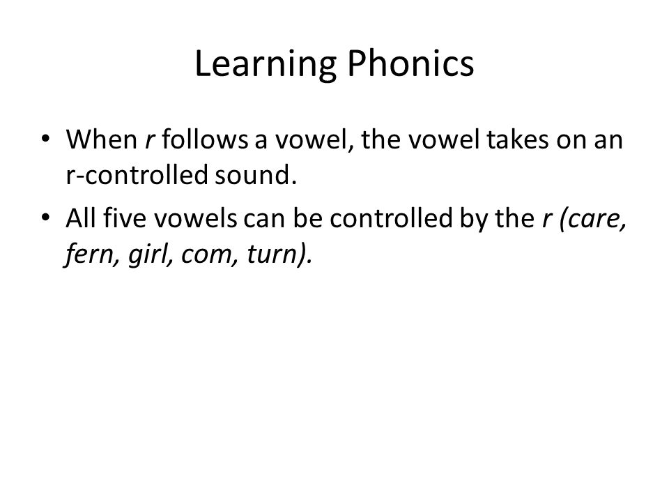 Learning Phonics When r follows a vowel, the vowel takes on an r-controlled sound.