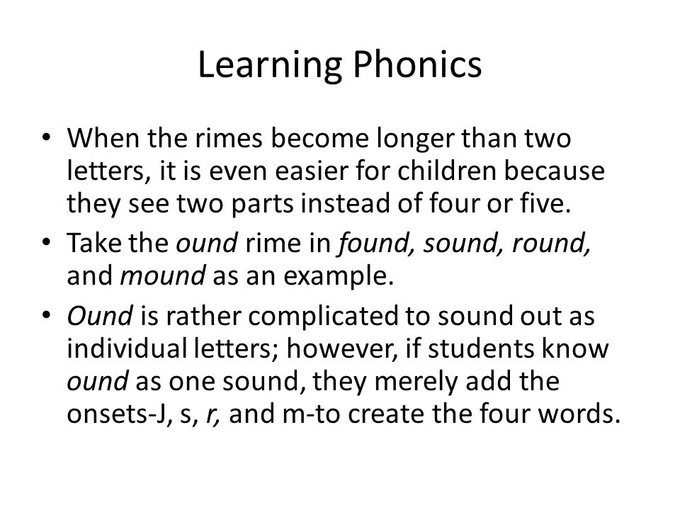 Learning Phonics When the rimes become longer than two letters, it is even easier for children because they see two parts instead of four or five.