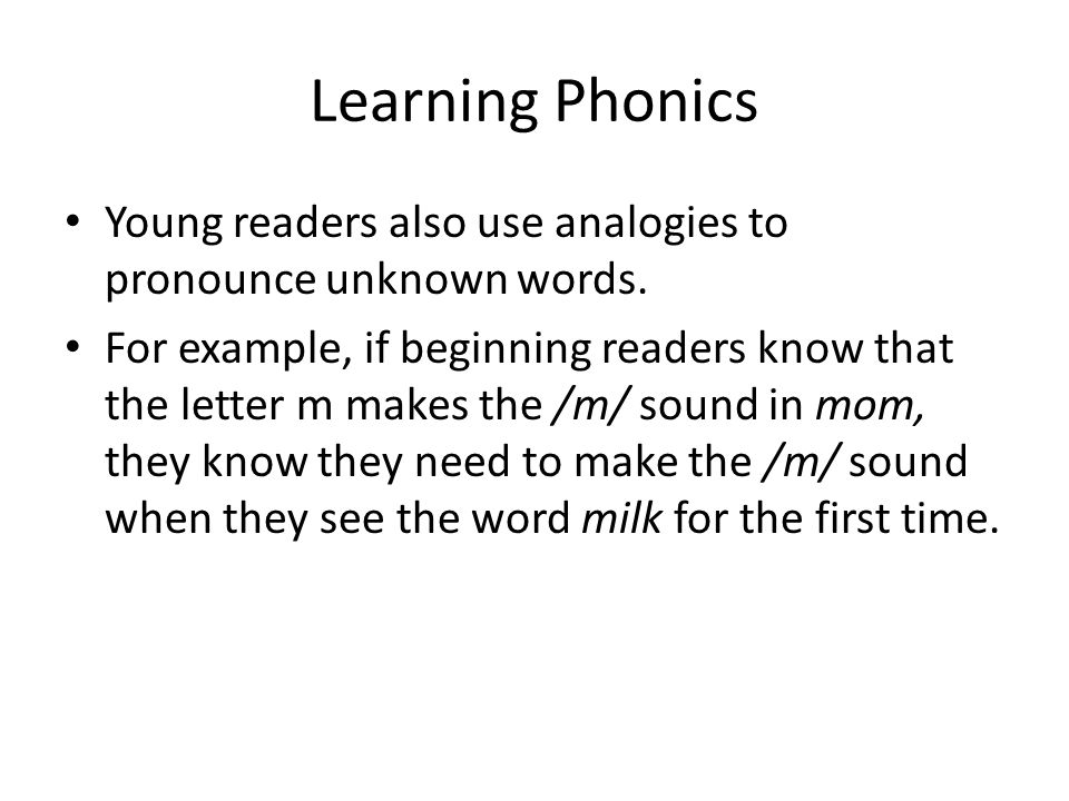 Learning Phonics Young readers also use analogies to pronounce unknown words.