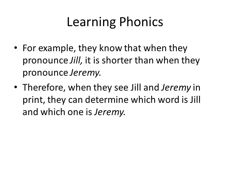 Learning Phonics For example, they know that when they pronounce Jill, it is shorter than when they pronounce Jeremy.