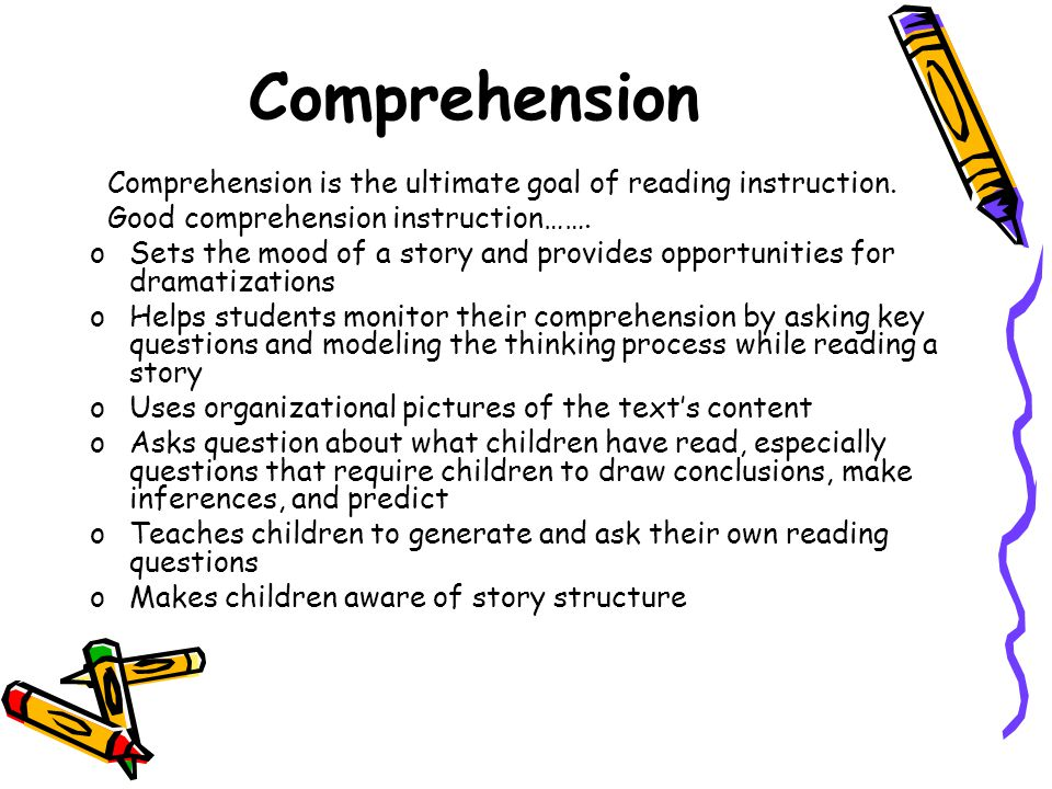Comprehension Comprehension is the ultimate goal of reading instruction. Good comprehension instruction…….