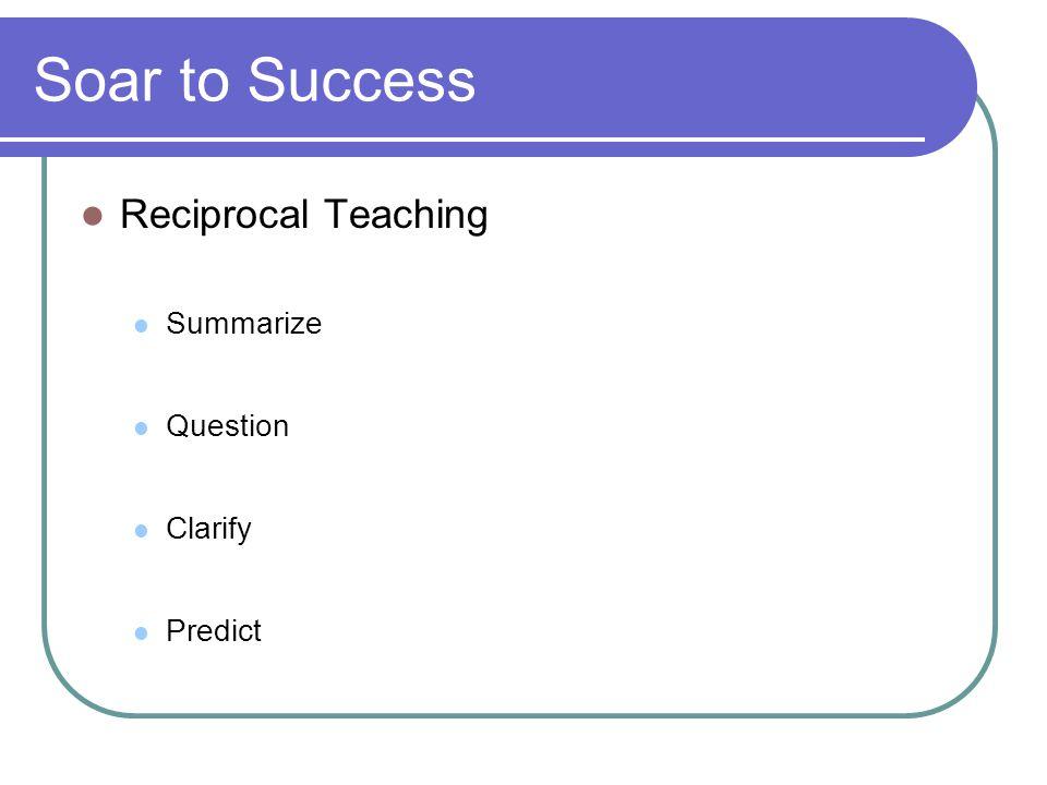 Soar to Success Reciprocal Teaching Summarize Question Clarify Predict