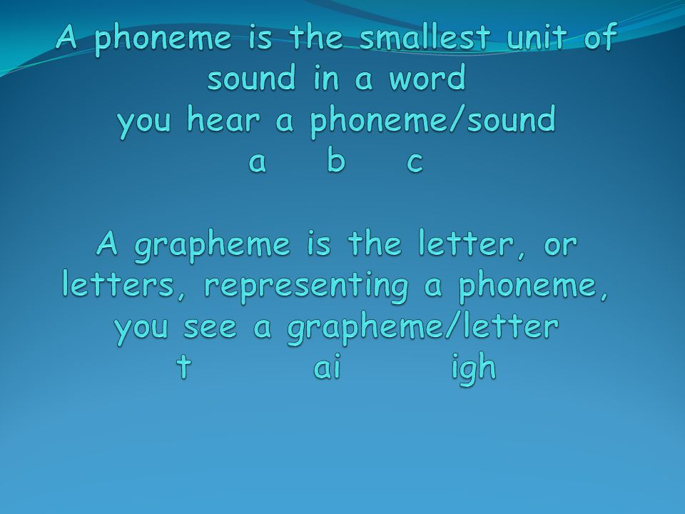 A phoneme is the smallest unit of sound in a word you hear a phoneme/sound a b c A grapheme is the letter, or letters, representing a phoneme, you see a grapheme/letter t ai igh