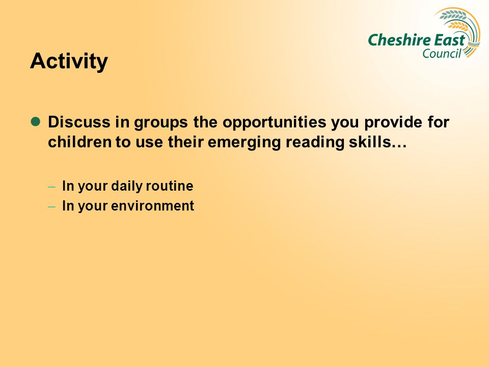 Activity Discuss in groups the opportunities you provide for children to use their emerging reading skills…