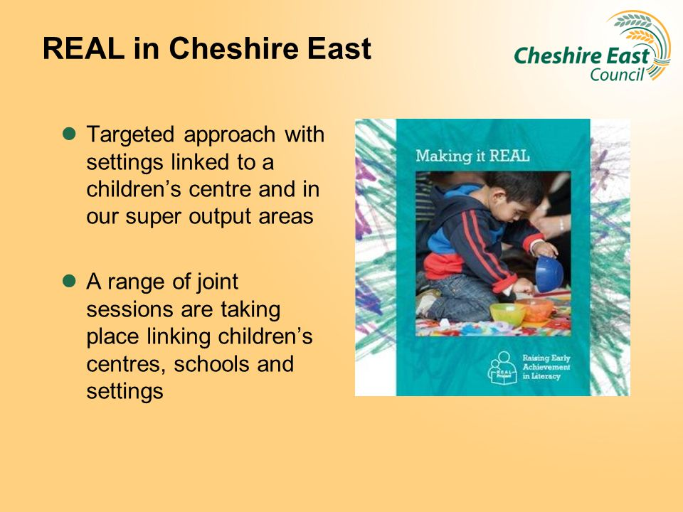 REAL in Cheshire East Targeted approach with settings linked to a children's centre and in our super output areas.