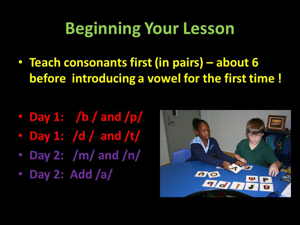 Beginning Your Lesson Teach consonants first (in pairs) – about 6 before introducing a vowel for the first time !