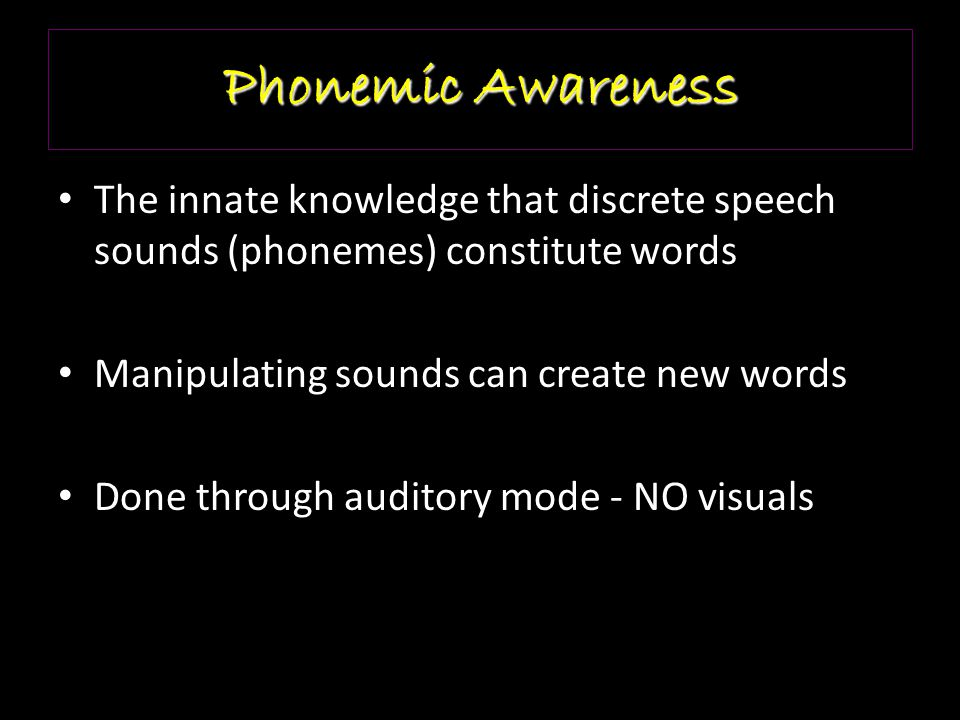 Phonemic Awareness The innate knowledge that discrete speech sounds (phonemes) constitute words. Manipulating sounds can create new words.