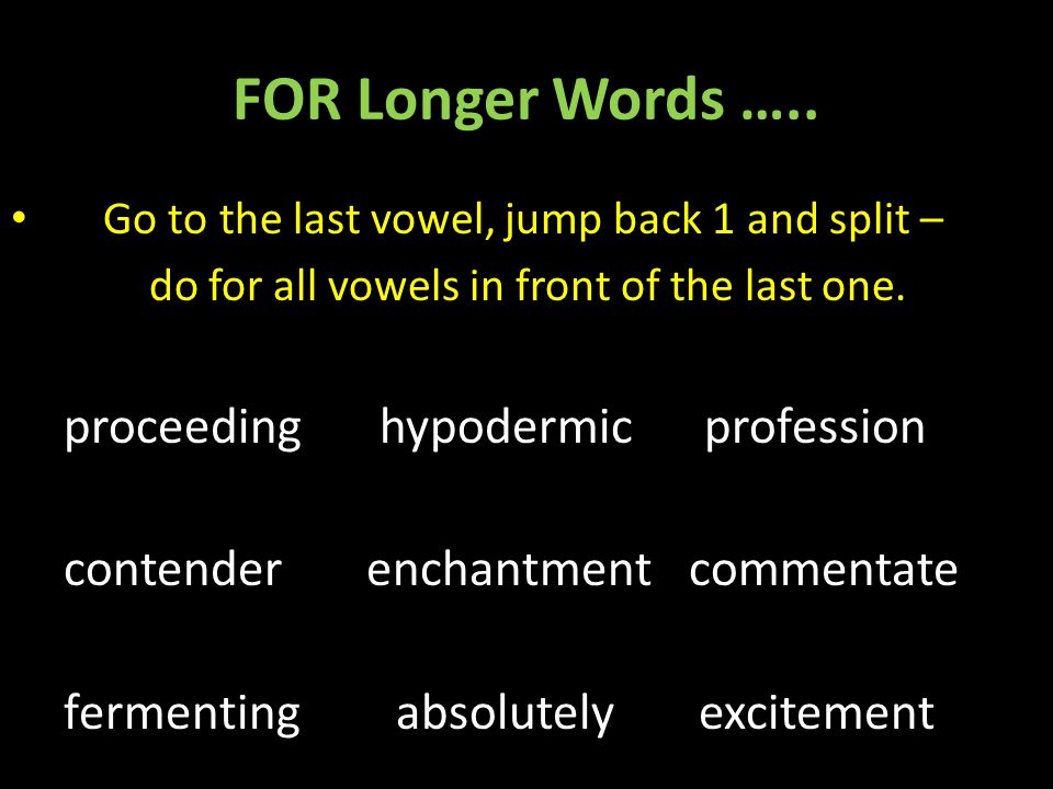 FOR Longer Words ….. Go to the last vowel, jump back 1 and split –