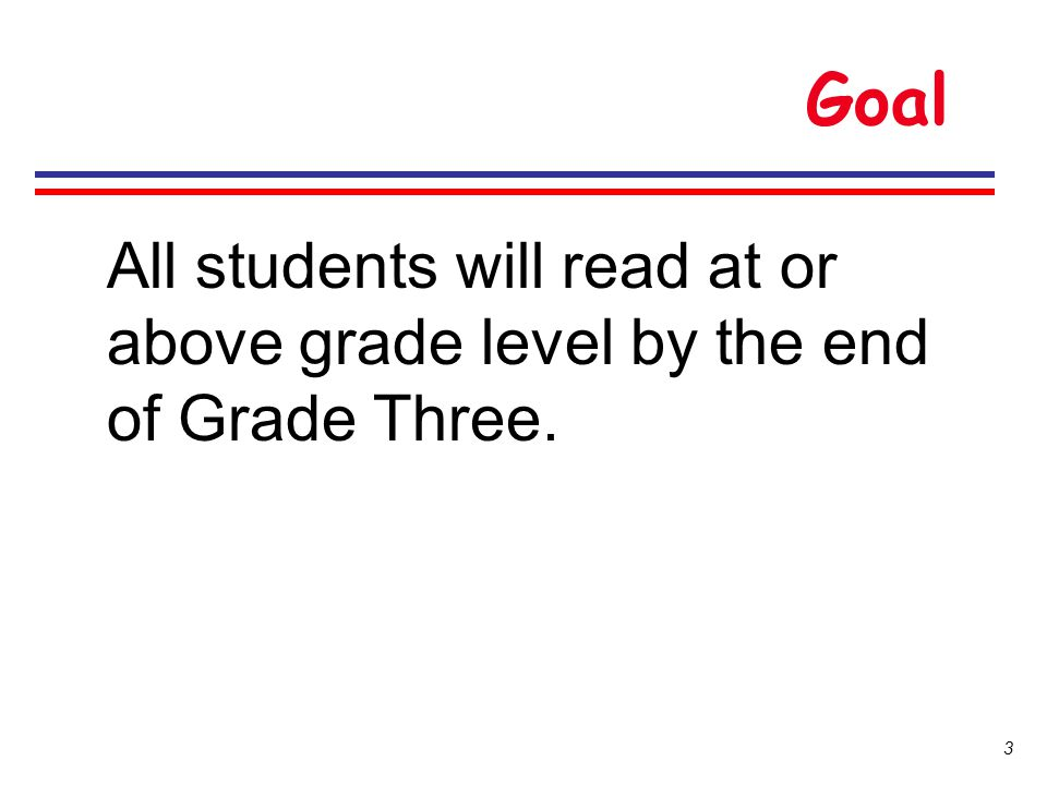 Goal All students will read at or above grade level by the end of Grade Three.