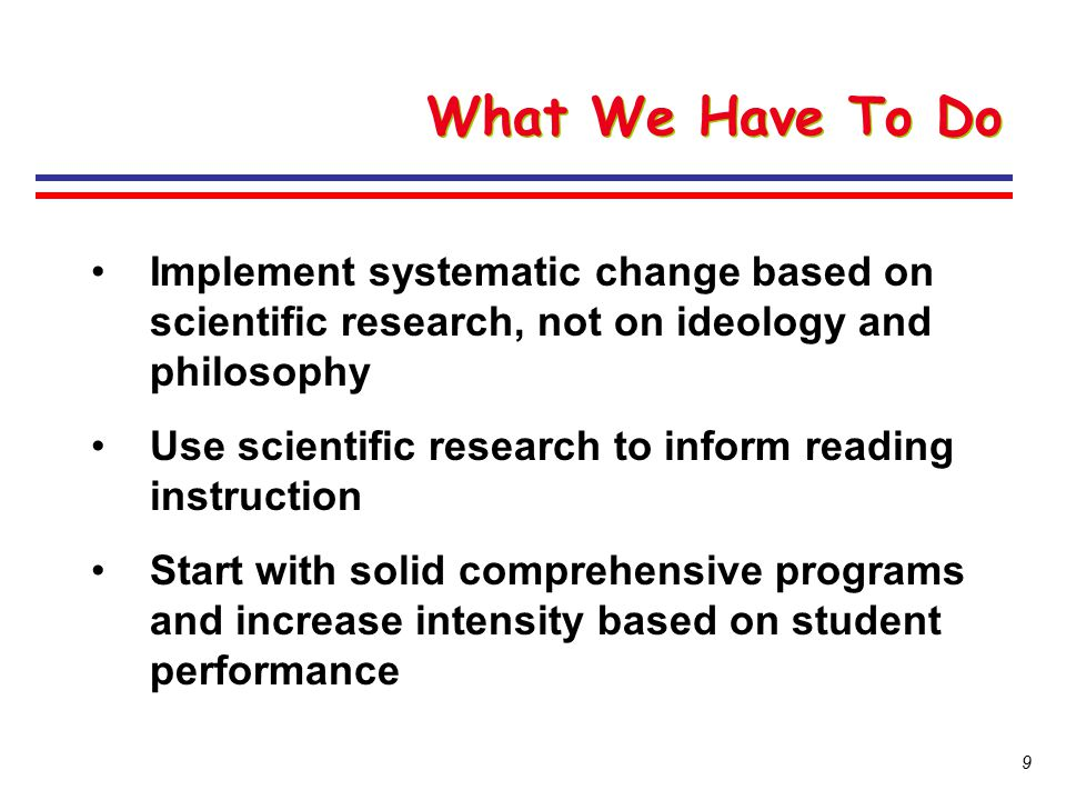 What We Have To Do Implement systematic change based on scientific research, not on ideology and philosophy.