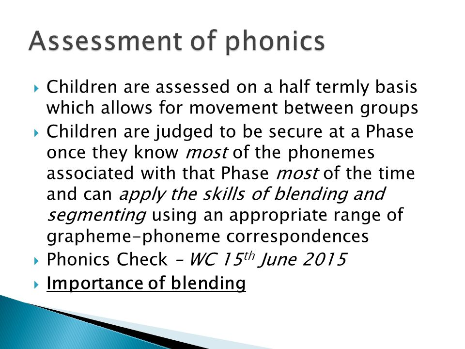 Assessment of phonics Children are assessed on a half termly basis which allows for movement between groups.
