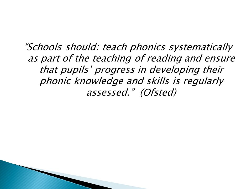 Schools should: teach phonics systematically as part of the teaching of reading and ensure that pupils' progress in developing their phonic knowledge and skills is regularly assessed. (Ofsted)