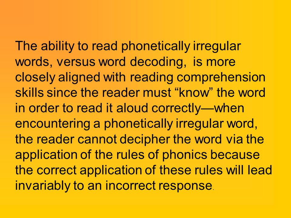 The ability to read phonetically irregular words, versus word decoding, is more closely aligned with reading comprehension skills since the reader must know the word in order to read it aloud correctly—when encountering a phonetically irregular word, the reader cannot decipher the word via the application of the rules of phonics because the correct application of these rules will lead invariably to an incorrect response.