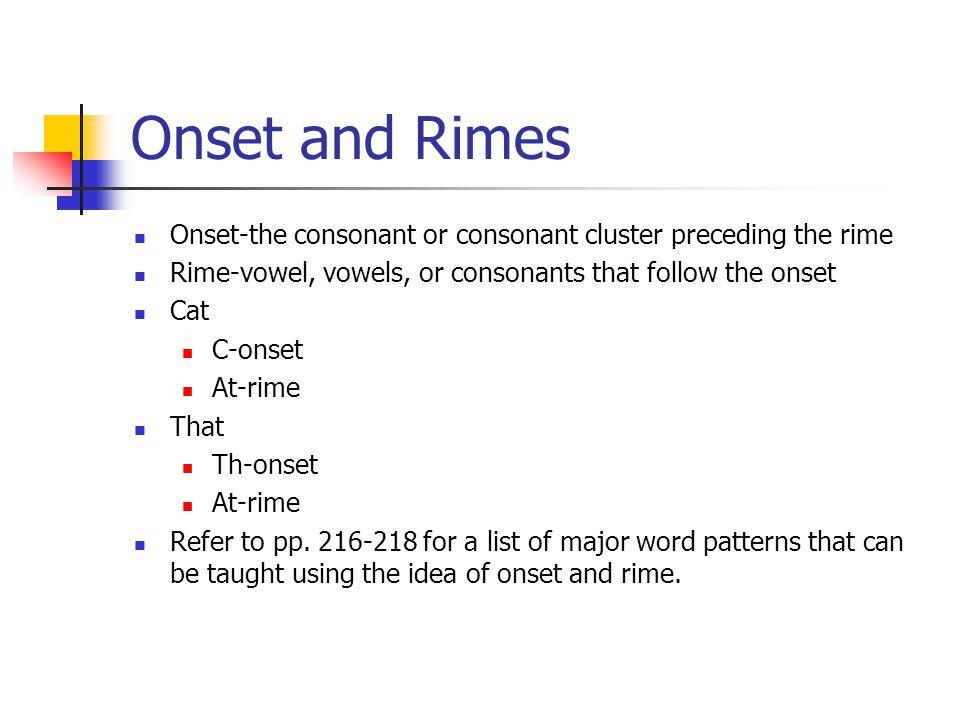 Onset and Rimes Onset-the consonant or consonant cluster preceding the rime. Rime-vowel, vowels, or consonants that follow the onset.
