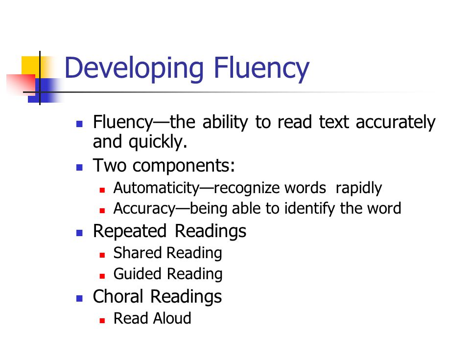 Developing Fluency Fluency—the ability to read text accurately and quickly. Two components: Automaticity—recognize words rapidly.