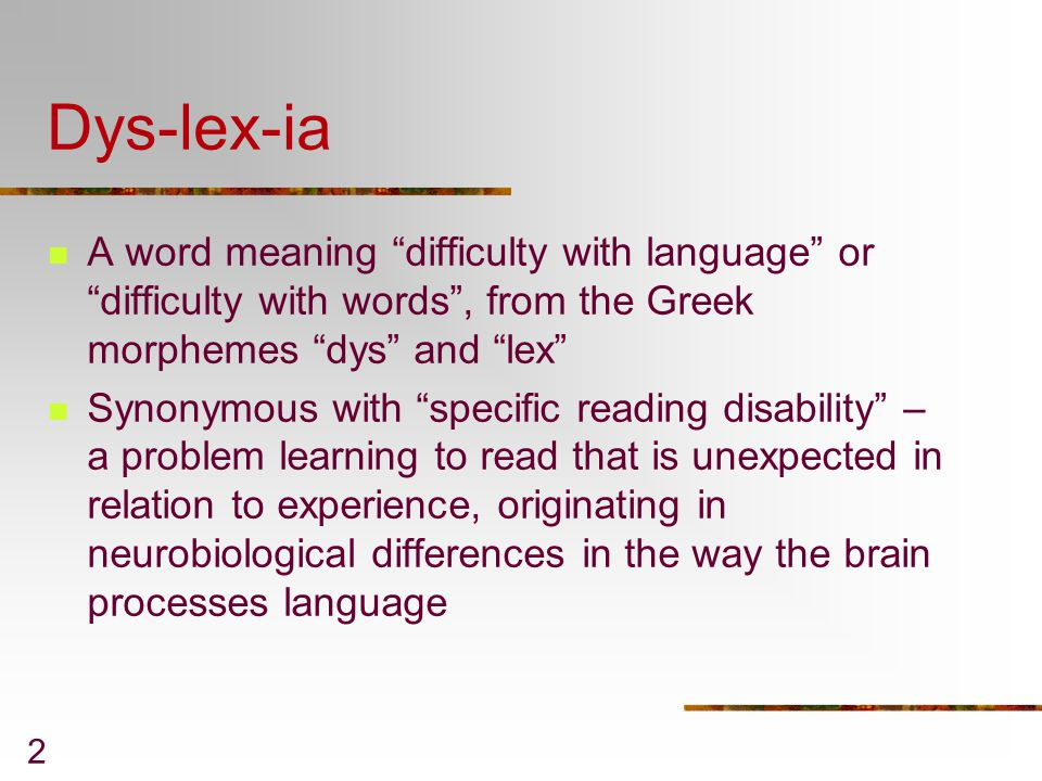 Dys-lex-ia A word meaning difficulty with language or difficulty with words , from the Greek morphemes dys and lex