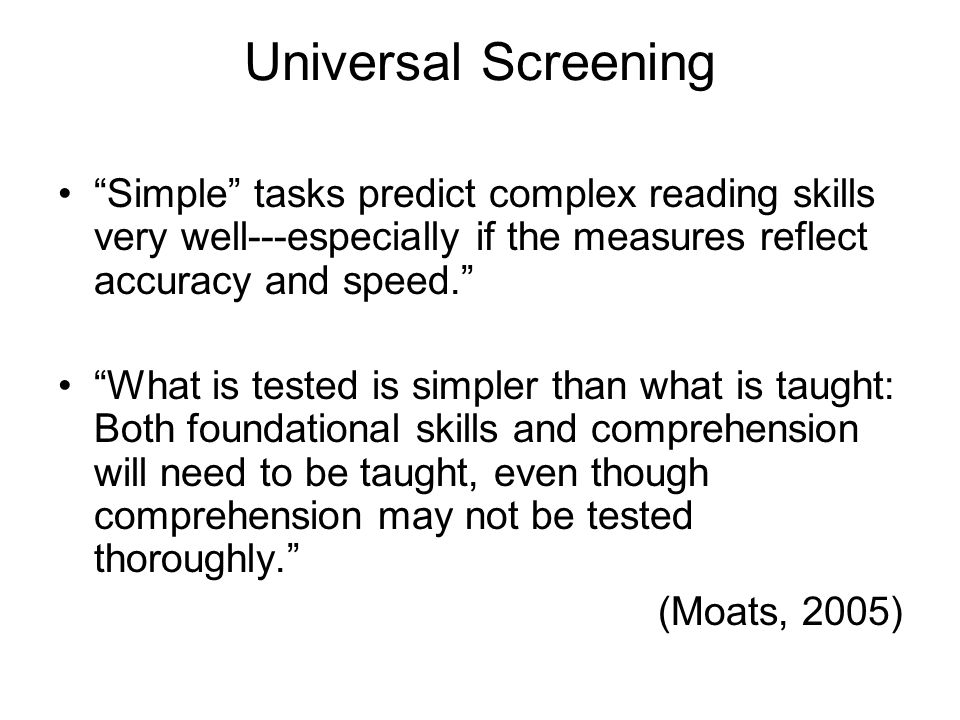 Universal Screening Simple tasks predict complex reading skills very well---especially if the measures reflect accuracy and speed.
