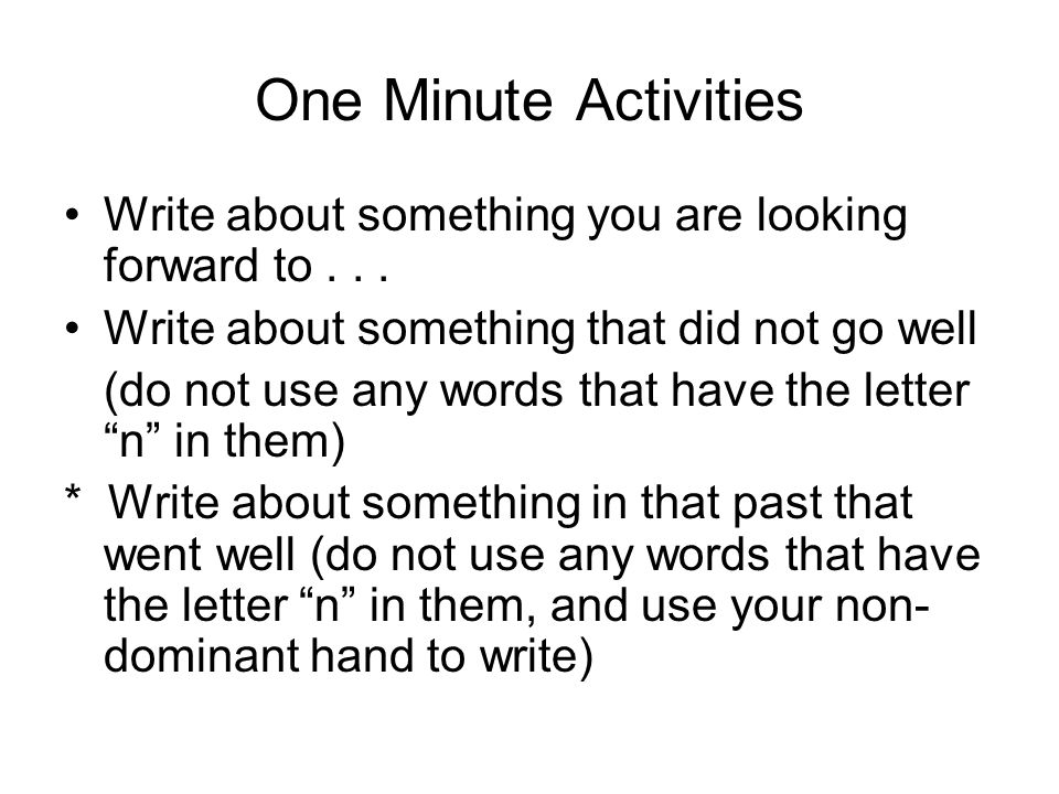 One Minute Activities Write about something you are looking forward to . . . Write about something that did not go well.