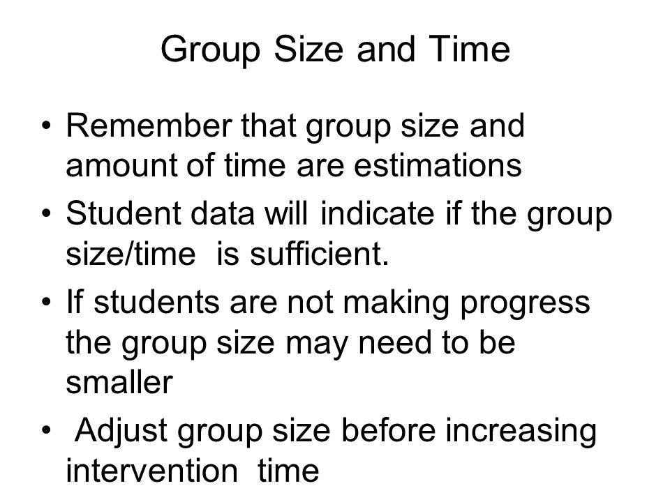 Group Size and Time Remember that group size and amount of time are estimations. Student data will indicate if the group size/time is sufficient.