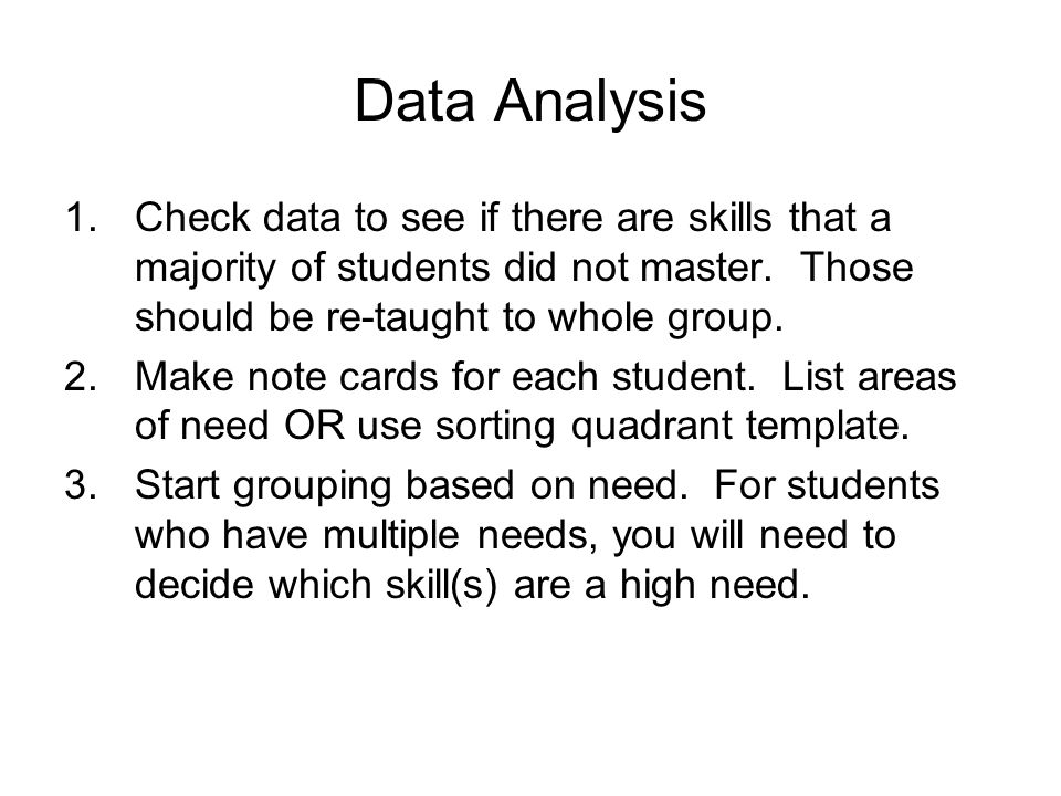 Data Analysis Check data to see if there are skills that a majority of students did not master. Those should be re-taught to whole group.