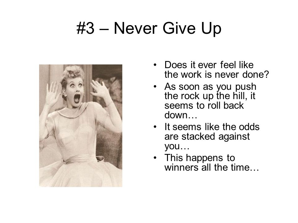 #3 – Never Give Up Does it ever feel like the work is never done