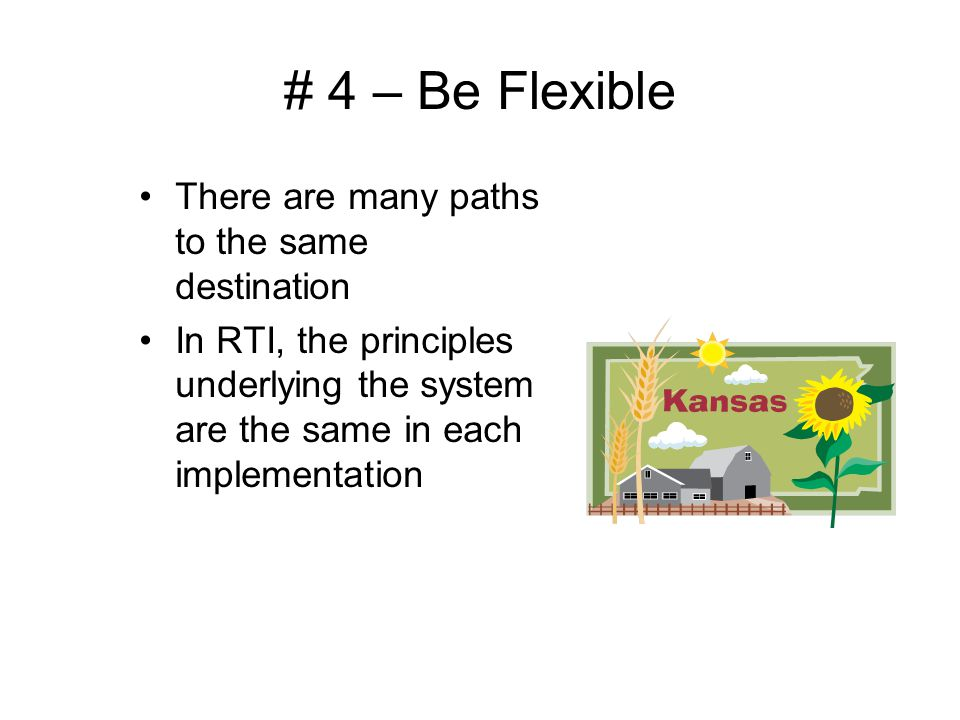 # 4 – Be Flexible There are many paths to the same destination