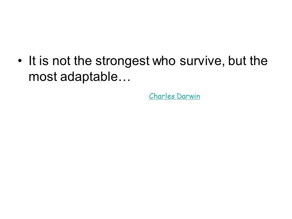 It is not the strongest who survive, but the most adaptable…