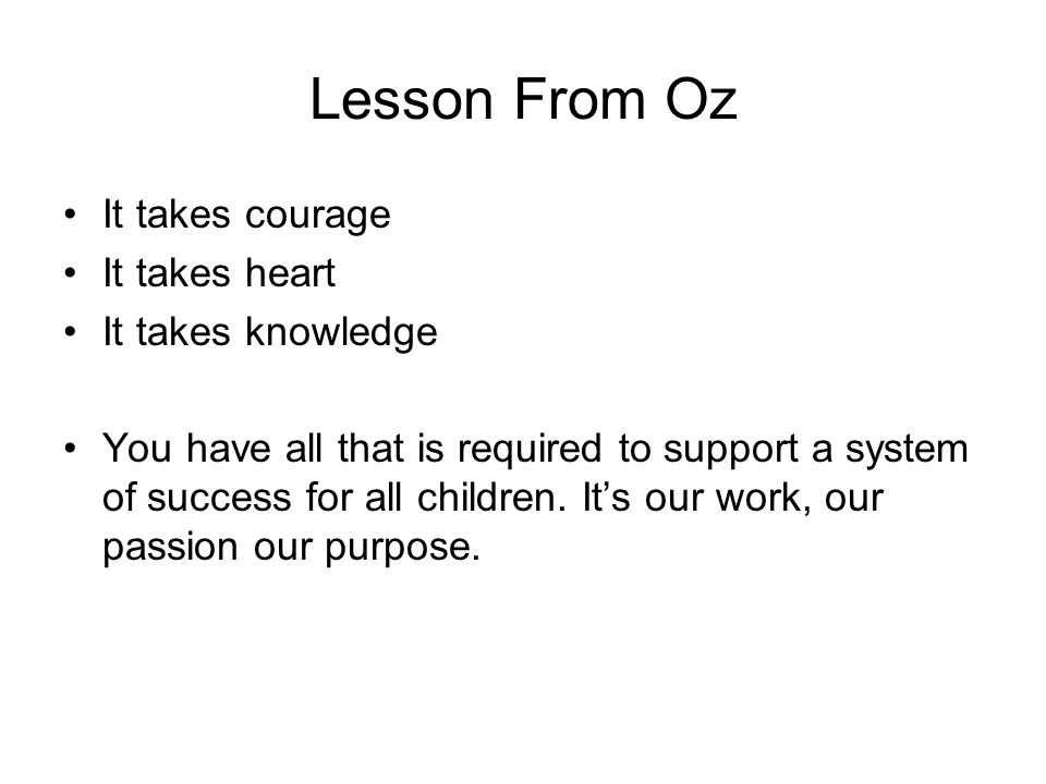 Lesson From Oz It takes courage It takes heart It takes knowledge