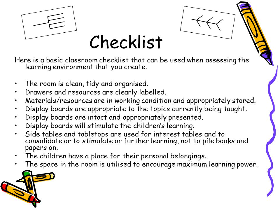 Checklist Here is a basic classroom checklist that can be used when assessing the learning environment that you create.