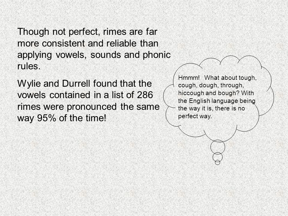 Though not perfect, rimes are far more consistent and reliable than applying vowels, sounds and phonic rules.