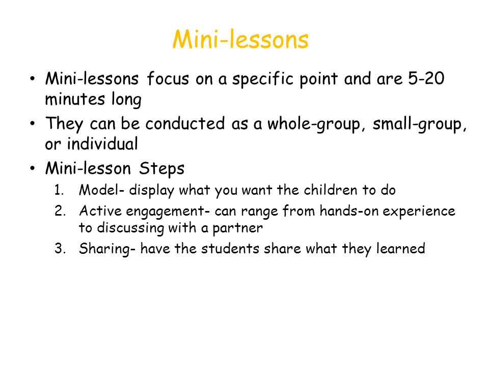 Mini-lessons Mini-lessons focus on a specific point and are 5-20 minutes long. They can be conducted as a whole-group, small-group, or individual.