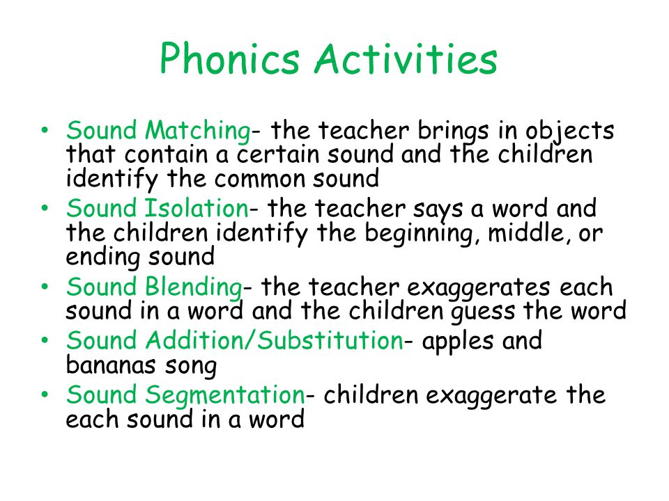 Phonics Activities Sound Matching- the teacher brings in objects that contain a certain sound and the children identify the common sound.
