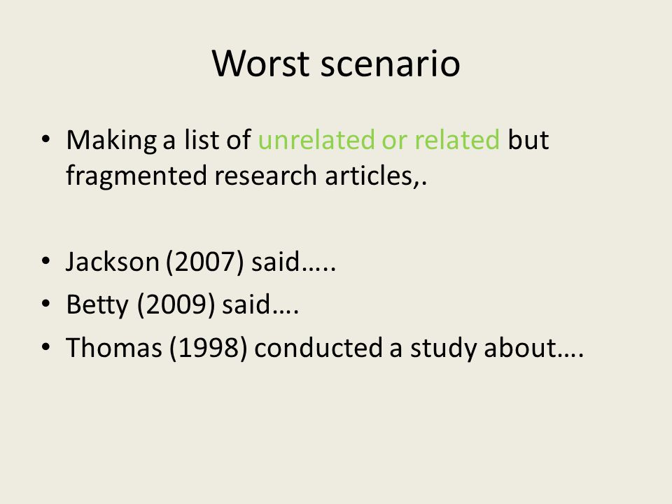 Worst scenario Making a list of unrelated or related but fragmented research articles,. Jackson (2007) said…..