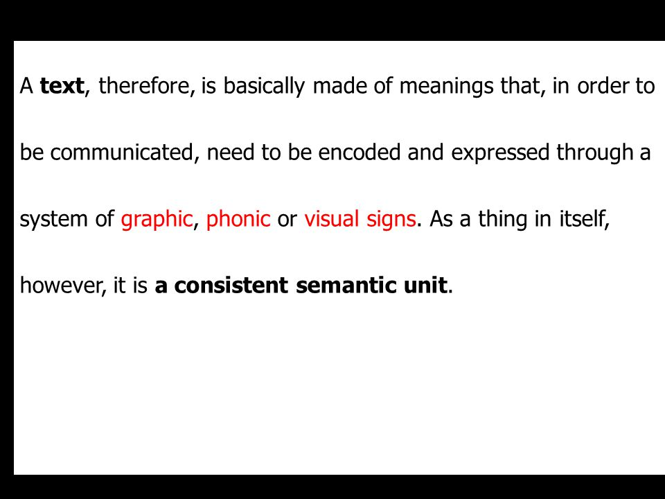 A text, therefore, is basically made of meanings that, in order to be communicated, need to be encoded and expressed through a system of graphic, phonic or visual signs.