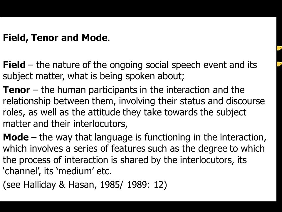 Field, Tenor and Mode. Field – the nature of the ongoing social speech event and its subject matter, what is being spoken about;