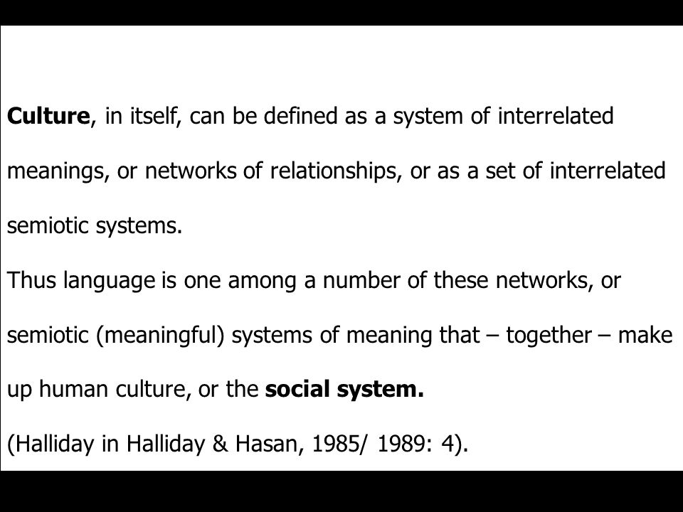 Culture, in itself, can be defined as a system of interrelated meanings, or networks of relationships, or as a set of interrelated semiotic systems.
