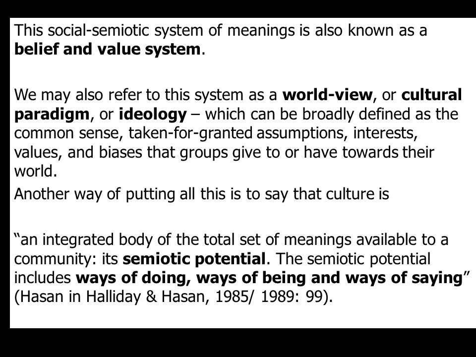 This social-semiotic system of meanings is also known as a belief and value system.
