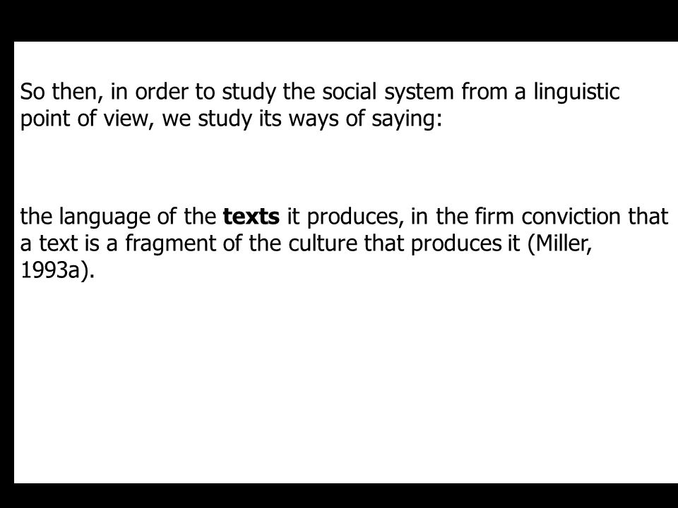 So then, in order to study the social system from a linguistic point of view, we study its ways of saying: