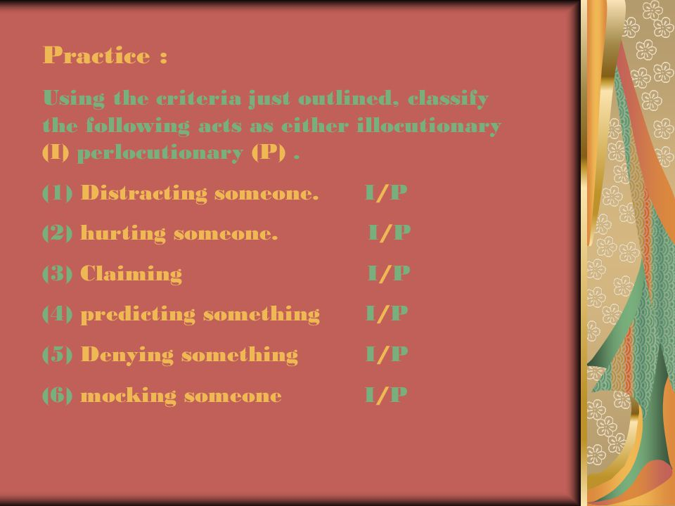 Practice : Using the criteria just outlined, classify the following acts as either illocutionary (I) perlocutionary (P) .