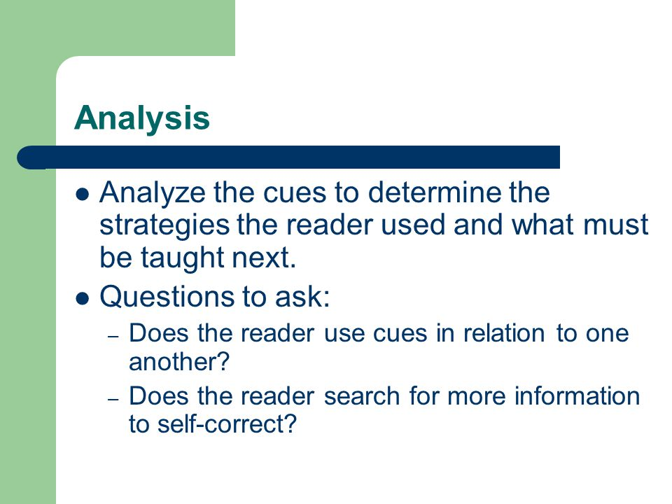 Analysis Analyze the cues to determine the strategies the reader used and what must be taught next.
