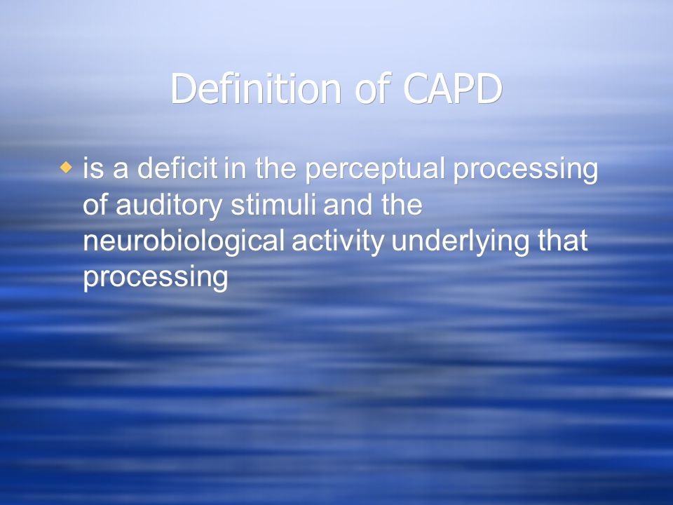 Definition of CAPD is a deficit in the perceptual processing of auditory stimuli and the neurobiological activity underlying that processing.