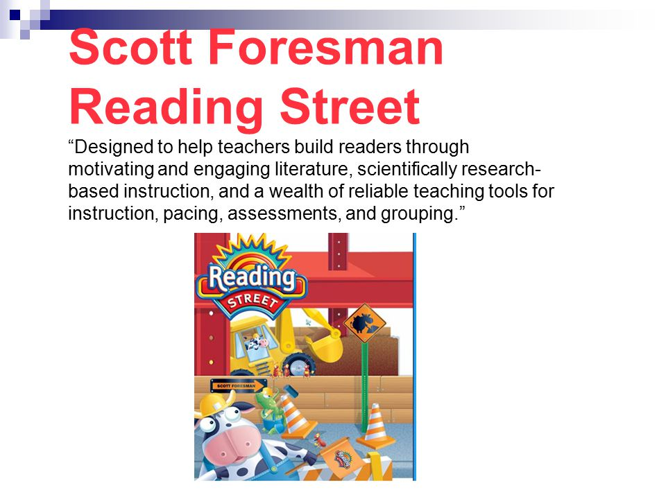 Scott Foresman Reading Street Designed to help teachers build readers through motivating and engaging literature, scientifically research-based instruction, and a wealth of reliable teaching tools for instruction, pacing, assessments, and grouping.