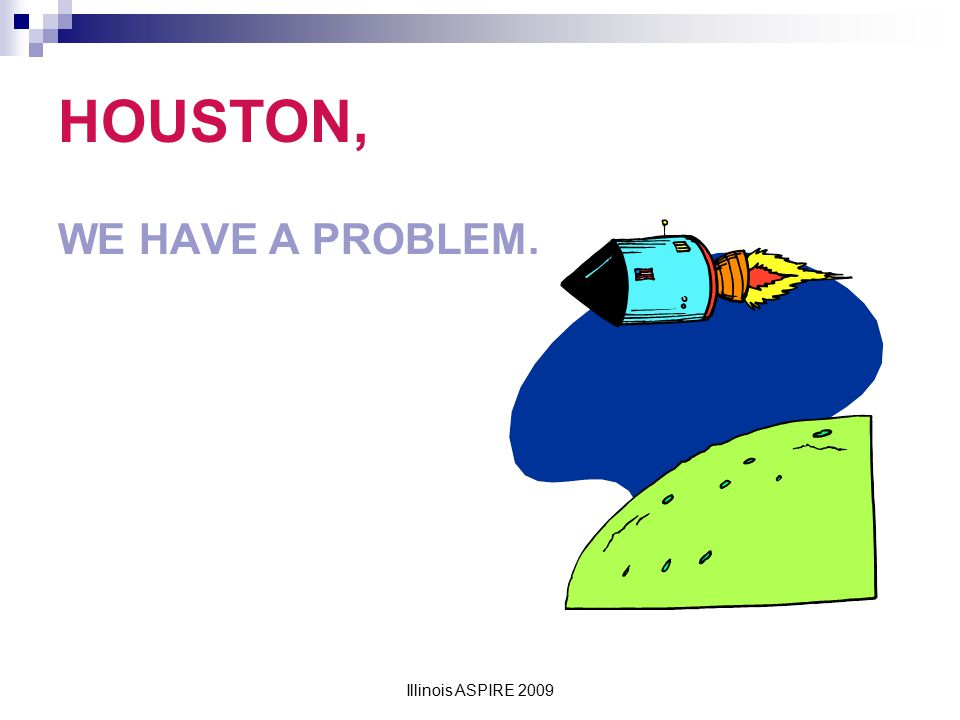 HOUSTON, WE HAVE A PROBLEM.